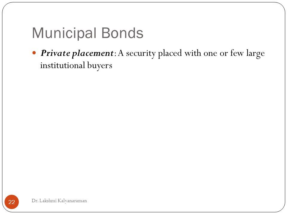 Municipal Bonds Private placement: A security placed with one or few large institutional buyers Dr.