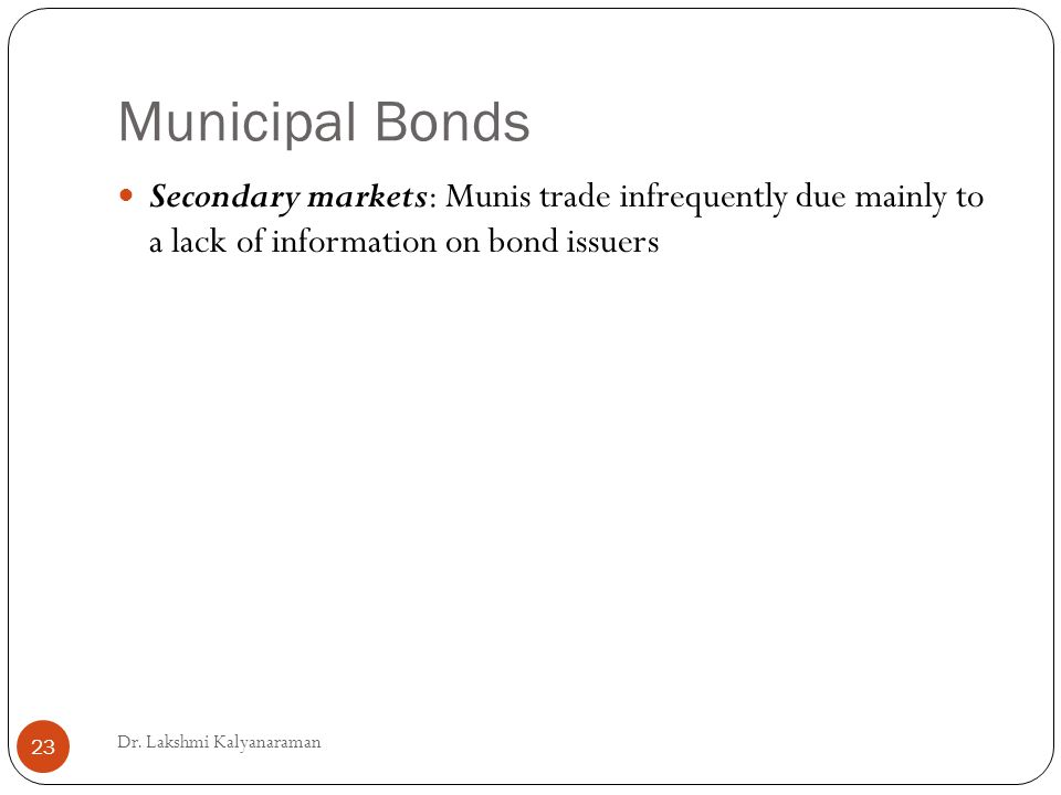Municipal Bonds Secondary markets: Munis trade infrequently due mainly to a lack of information on bond issuers Dr.