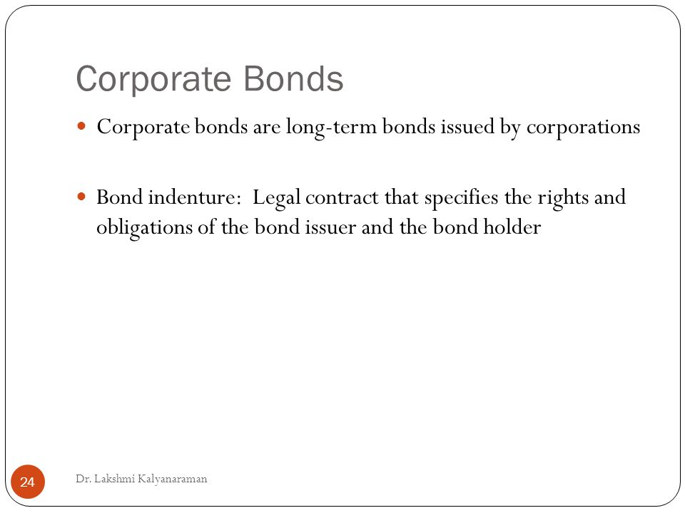 Corporate Bonds Corporate bonds are long-term bonds issued by corporations Bond indenture: Legal contract that specifies the rights and obligations of the bond issuer and the bond holder Dr.