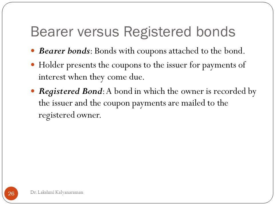 Bearer versus Registered bonds Bearer bonds: Bonds with coupons attached to the bond.