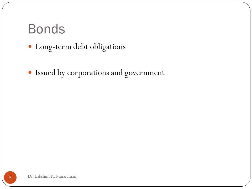 Bonds Long-term debt obligations Issued by corporations and government Dr. Lakshmi Kalyanaraman 3