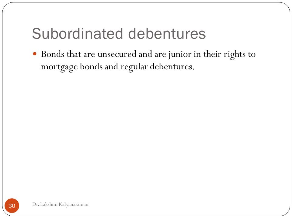 Subordinated debentures Bonds that are unsecured and are junior in their rights to mortgage bonds and regular debentures.