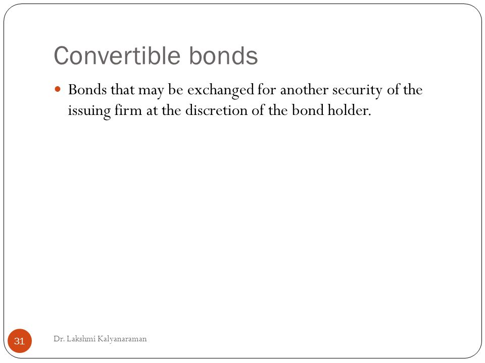 Convertible bonds Bonds that may be exchanged for another security of the issuing firm at the discretion of the bond holder.