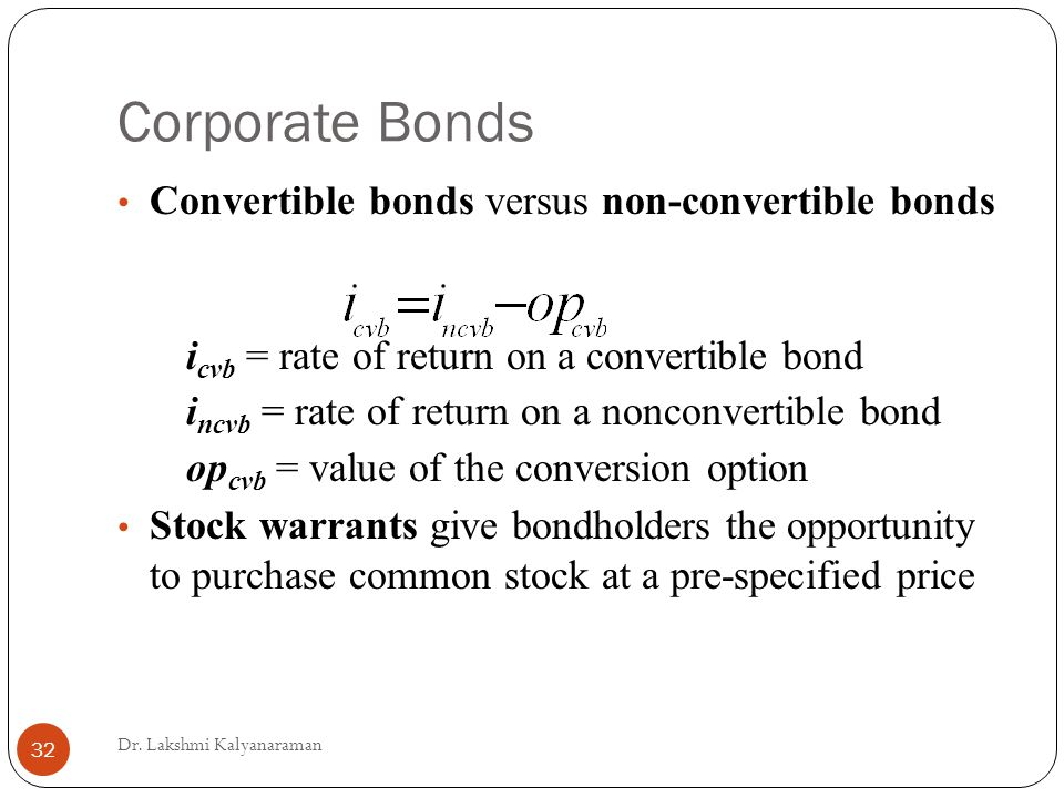 Corporate Bonds Convertible bonds versus non-convertible bonds i cvb = rate of return on a convertible bond i ncvb = rate of return on a nonconvertible bond op cvb = value of the conversion option Stock warrants give bondholders the opportunity to purchase common stock at a pre-specified price Dr.