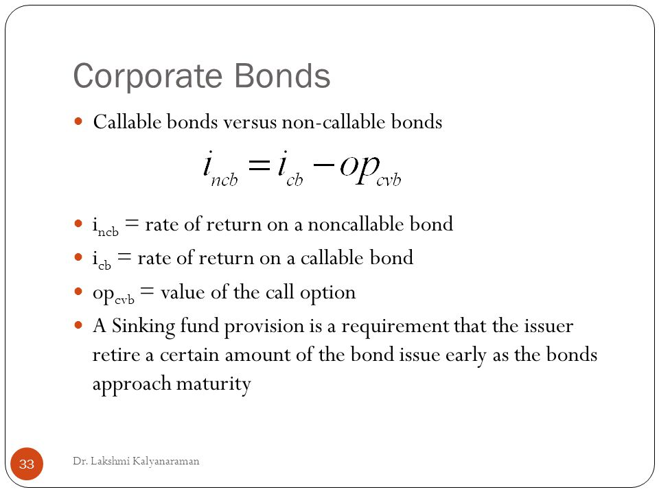 Corporate Bonds Callable bonds versus non-callable bonds i ncb = rate of return on a noncallable bond i cb = rate of return on a callable bond op cvb = value of the call option A Sinking fund provision is a requirement that the issuer retire a certain amount of the bond issue early as the bonds approach maturity Dr.