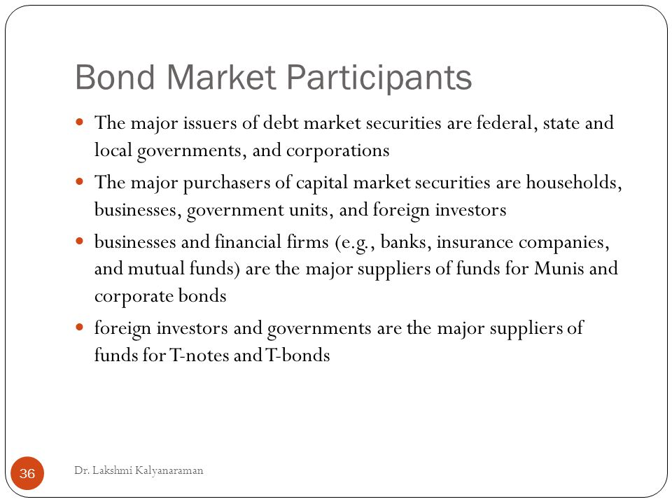 Bond Market Participants The major issuers of debt market securities are federal, state and local governments, and corporations The major purchasers of capital market securities are households, businesses, government units, and foreign investors businesses and financial firms (e.g., banks, insurance companies, and mutual funds) are the major suppliers of funds for Munis and corporate bonds foreign investors and governments are the major suppliers of funds for T-notes and T-bonds Dr.