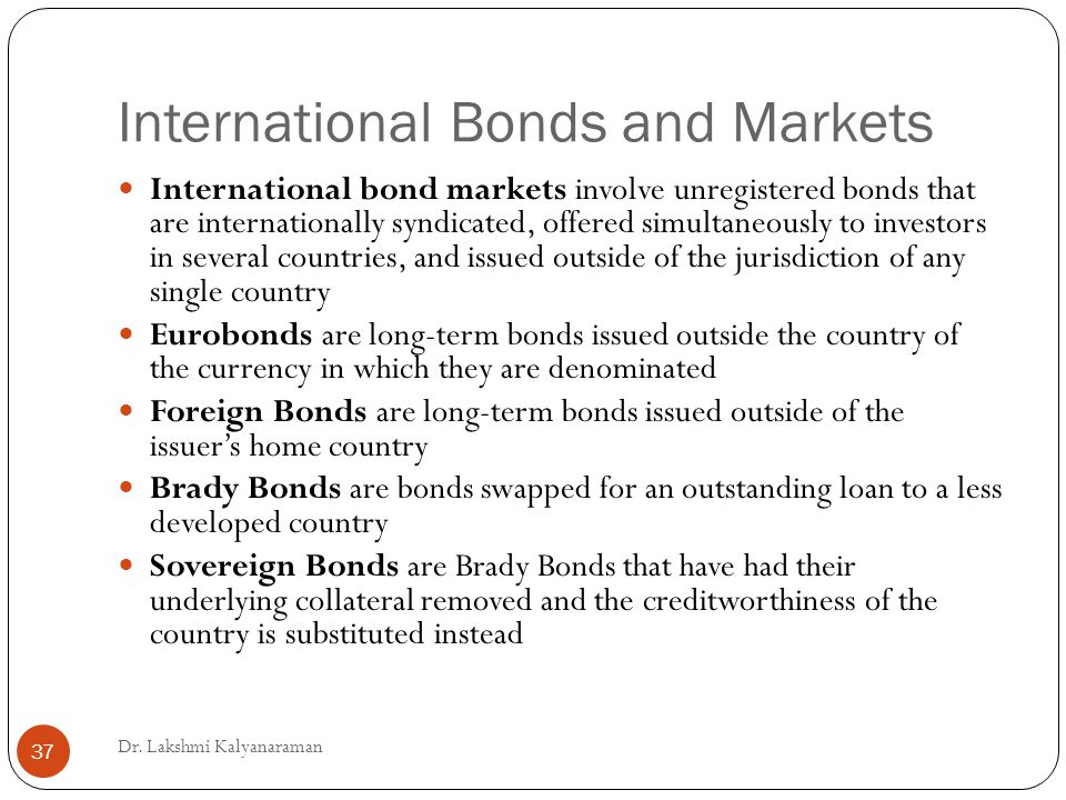 International Bonds and Markets International bond markets involve unregistered bonds that are internationally syndicated, offered simultaneously to investors in several countries, and issued outside of the jurisdiction of any single country Eurobonds are long-term bonds issued outside the country of the currency in which they are denominated Foreign Bonds are long-term bonds issued outside of the issuer's home country Brady Bonds are bonds swapped for an outstanding loan to a less developed country Sovereign Bonds are Brady Bonds that have had their underlying collateral removed and the creditworthiness of the country is substituted instead Dr.