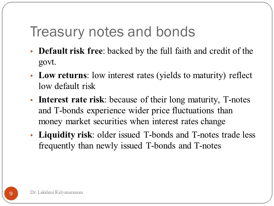 Treasury notes and bonds Default risk free: backed by the full faith and credit of the govt.