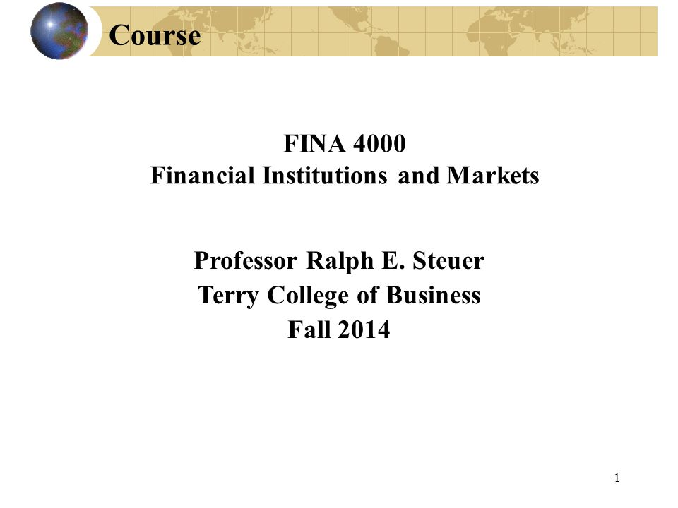 Professor Ralph E. Steuer Terry College of Business Fall 2014 FINA 4000 Financial Institutions and Markets Course 1