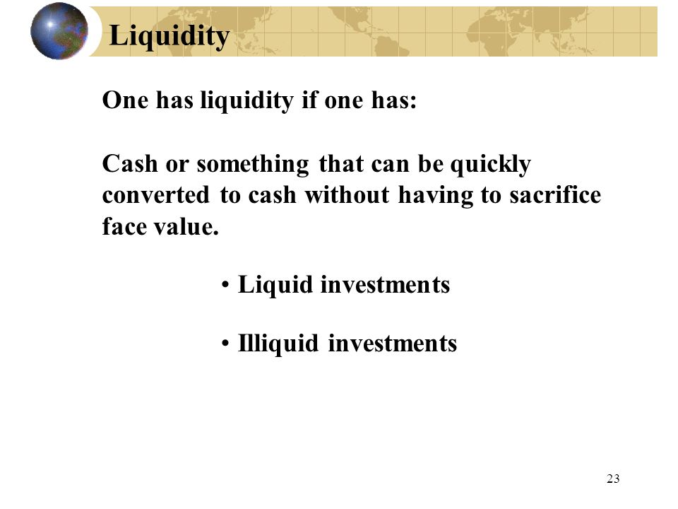 Liquidity One has liquidity if one has: Cash or something that can be quickly converted to cash without having to sacrifice face value.