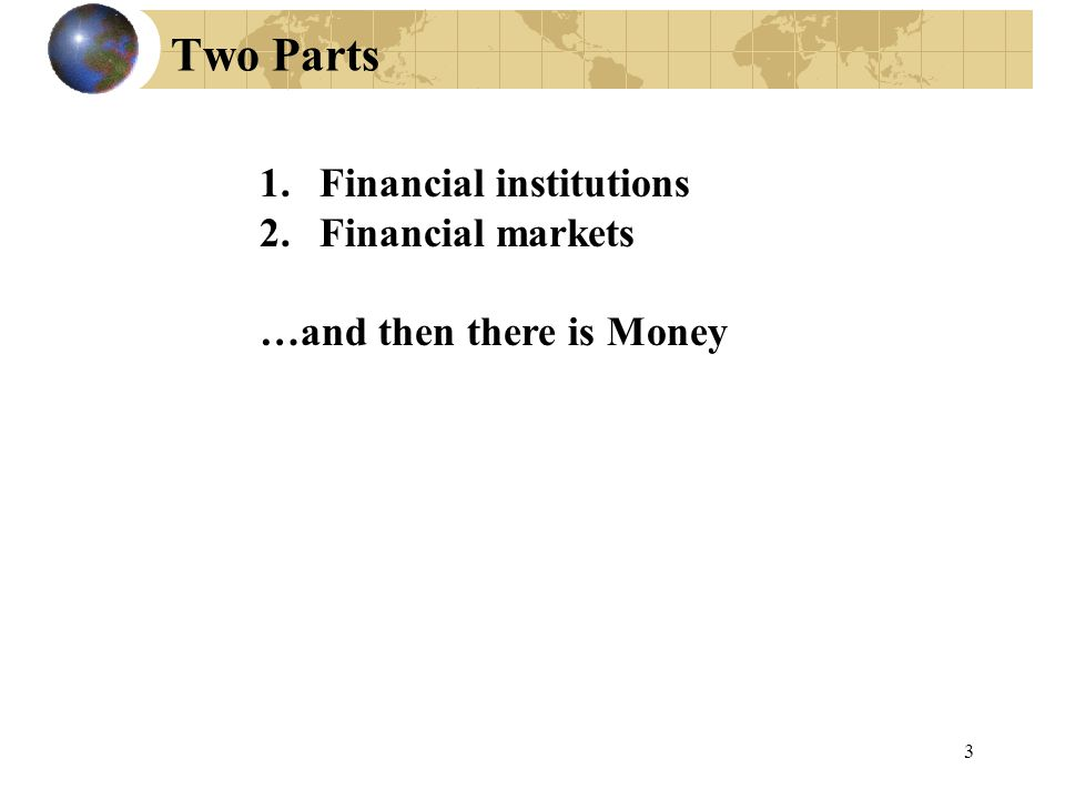 Two Parts 1.Financial institutions 2.Financial markets …and then there is Money 3
