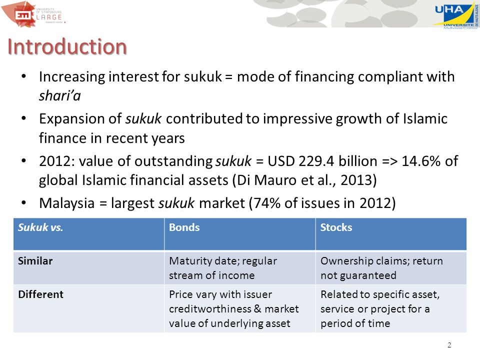 2 Introduction Increasing interest for sukuk = mode of financing compliant with shari'a Expansion of sukuk contributed to impressive growth of Islamic finance in recent years 2012: value of outstanding sukuk = USD 229.4 billion => 14.6% of global Islamic financial assets (Di Mauro et al., 2013) Malaysia = largest sukuk market (74% of issues in 2012) Sukuk vs.BondsStocks SimilarMaturity date; regular stream of income Ownership claims; return not guaranteed DifferentPrice vary with issuer creditworthiness & market value of underlying asset Related to specific asset, service or project for a period of time