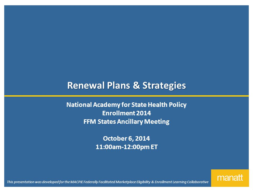 Renewal Plans & Strategies National Academy for State Health Policy Enrollment 2014 FFM States Ancillary Meeting October 6, 2014 11:00am-12:00pm ET This presentation was developed for the MACPIE Federally Facilitated Marketplace Eligibility & Enrollment Learning Collaborative