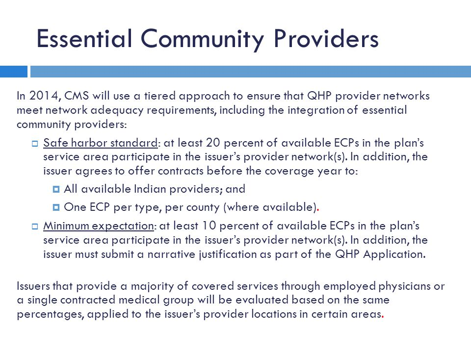 Essential Community Providers In 2014, CMS will use a tiered approach to ensure that QHP provider networks meet network adequacy requirements, including the integration of essential community providers:  Safe harbor standard: at least 20 percent of available ECPs in the plan's service area participate in the issuer's provider network(s).