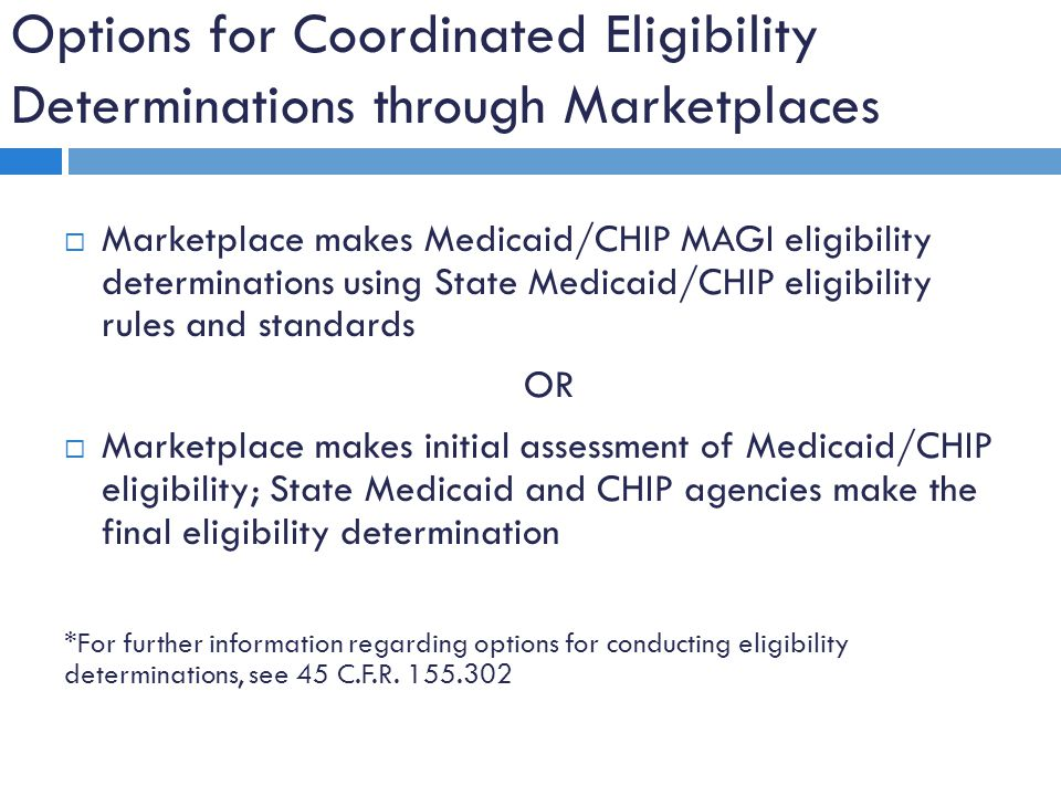  Marketplace makes Medicaid/CHIP MAGI eligibility determinations using State Medicaid/CHIP eligibility rules and standards OR  Marketplace makes initial assessment of Medicaid/CHIP eligibility; State Medicaid and CHIP agencies make the final eligibility determination *For further information regarding options for conducting eligibility determinations, see 45 C.F.R.