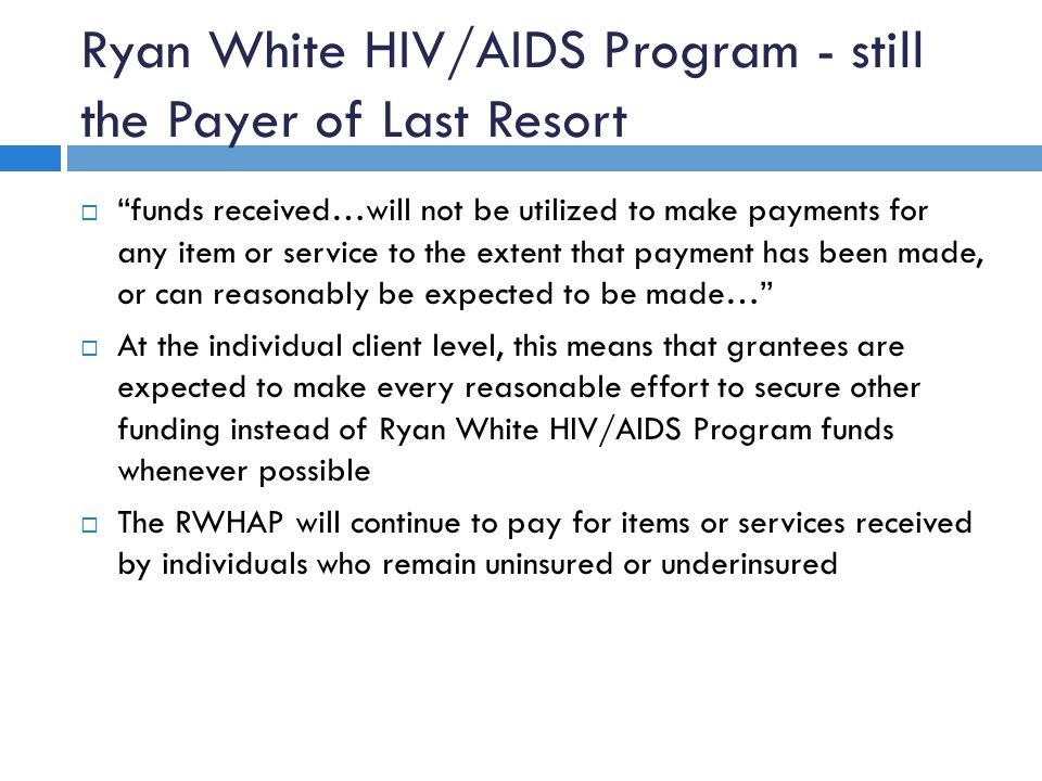 Ryan White HIV/AIDS Program - still the Payer of Last Resort  funds received…will not be utilized to make payments for any item or service to the extent that payment has been made, or can reasonably be expected to be made…  At the individual client level, this means that grantees are expected to make every reasonable effort to secure other funding instead of Ryan White HIV/AIDS Program funds whenever possible  The RWHAP will continue to pay for items or services received by individuals who remain uninsured or underinsured