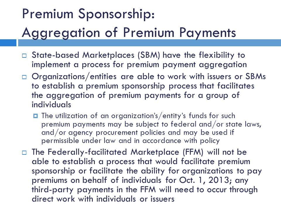 Premium Sponsorship: Aggregation of Premium Payments  State-based Marketplaces (SBM) have the flexibility to implement a process for premium payment aggregation  Organizations/entities are able to work with issuers or SBMs to establish a premium sponsorship process that facilitates the aggregation of premium payments for a group of individuals  The utilization of an organization's/entity's funds for such premium payments may be subject to federal and/or state laws, and/or agency procurement policies and may be used if permissible under law and in accordance with policy  The Federally-facilitated Marketplace (FFM) will not be able to establish a process that would facilitate premium sponsorship or facilitate the ability for organizations to pay premiums on behalf of individuals for Oct.