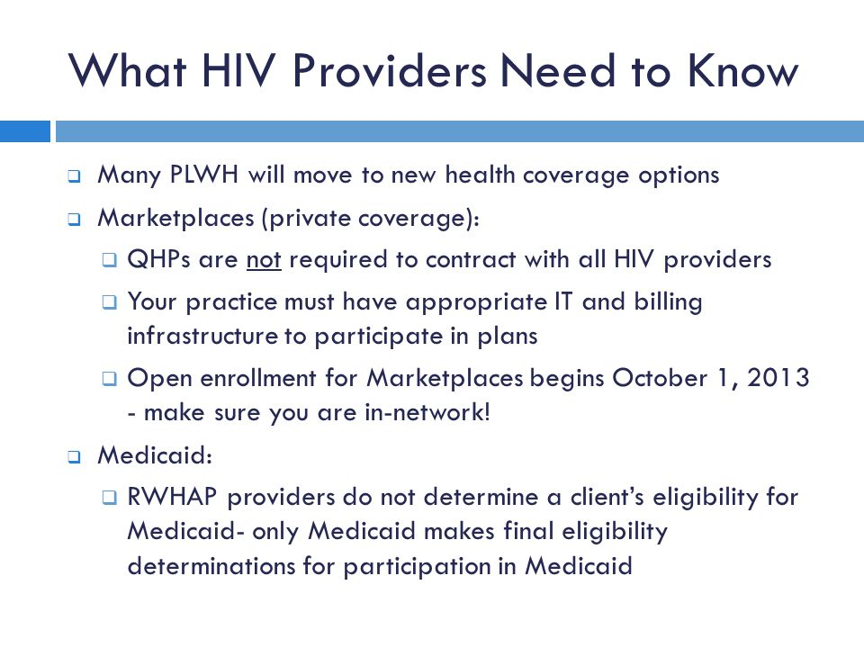 What HIV Providers Need to Know  Many PLWH will move to new health coverage options  Marketplaces (private coverage):  QHPs are not required to contract with all HIV providers  Your practice must have appropriate IT and billing infrastructure to participate in plans  Open enrollment for Marketplaces begins October 1, 2013 - make sure you are in-network.