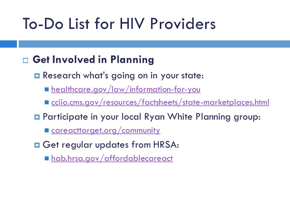 To-Do List for HIV Providers  Get Involved in Planning  Research what's going on in your state: healthcare.gov/law/information-for-you cciio.cms.gov/resources/factsheets/state-marketplaces.html  Participate in your local Ryan White Planning group: careacttarget.org/community  Get regular updates from HRSA: hab.hrsa.gov/affordablecareact