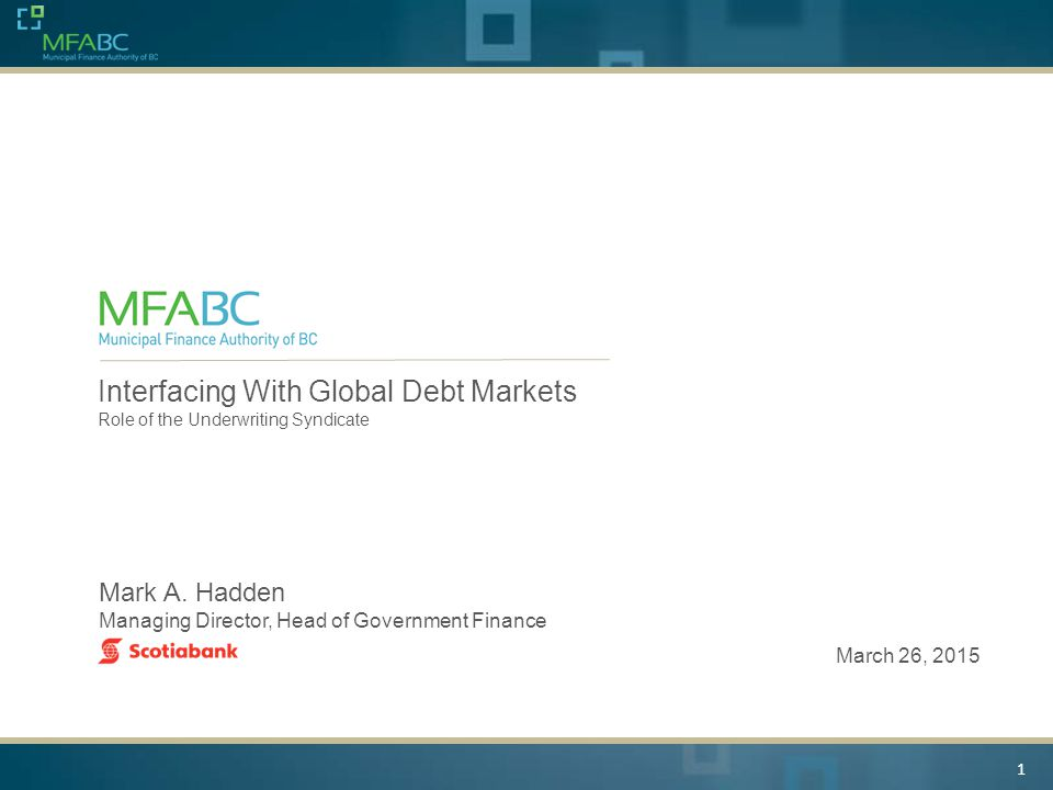 1 Interfacing With Global Debt Markets Role of the Underwriting Syndicate Mark A. Hadden Managing Director, Head of Government Finance March 26, 2015