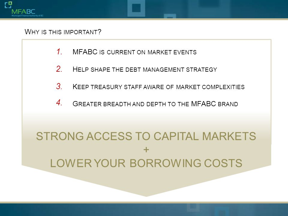 W HY IS THIS IMPORTANT ? 1. MFABC IS CURRENT ON MARKET EVENTS H ELP SHAPE THE DEBT MANAGEMENT STRATEGY K EEP TREASURY STAFF AWARE OF MARKET COMPLEXITI
