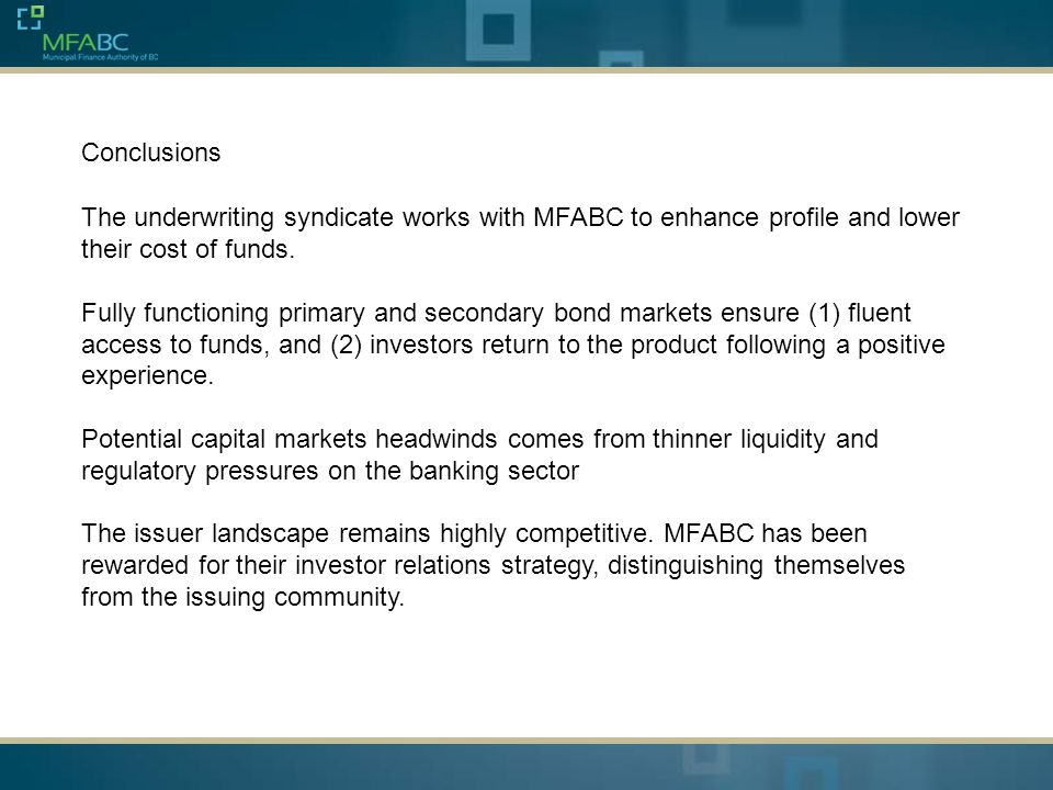 Conclusions The underwriting syndicate works with MFABC to enhance profile and lower their cost of funds. Fully functioning primary and secondary bond