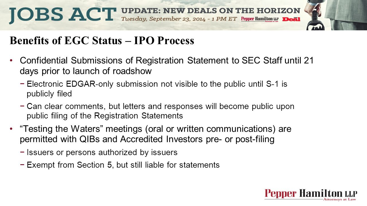 Benefits of EGC Status – IPO Process Confidential Submissions of Registration Statement to SEC Staff until 21 days prior to launch of roadshow −Electronic EDGAR-only submission not visible to the public until S-1 is publicly filed −Can clear comments, but letters and responses will become public upon public filing of the Registration Statements Testing the Waters meetings (oral or written communications) are permitted with QIBs and Accredited Investors pre- or post-filing −Issuers or persons authorized by issuers −Exempt from Section 5, but still liable for statements
