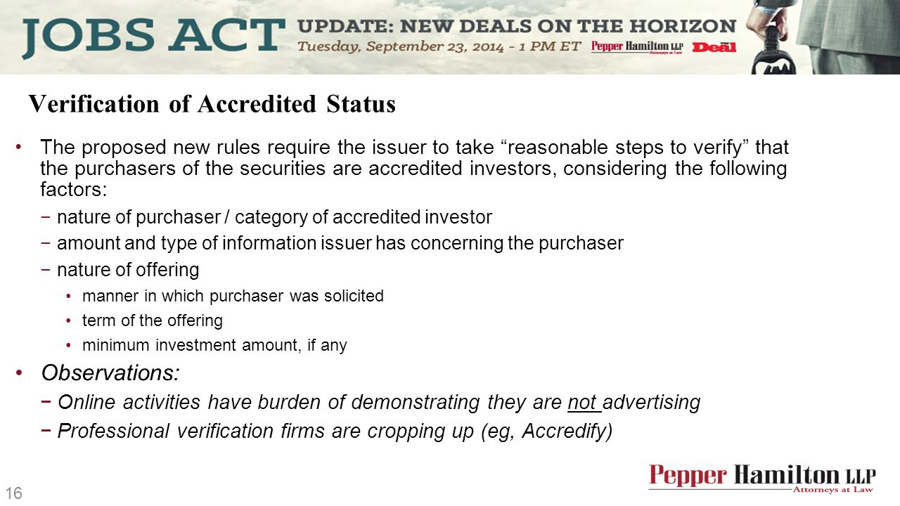 Verification of Accredited Status The proposed new rules require the issuer to take reasonable steps to verify that the purchasers of the securities are accredited investors, considering the following factors: −nature of purchaser / category of accredited investor −amount and type of information issuer has concerning the purchaser −nature of offering manner in which purchaser was solicited term of the offering minimum investment amount, if any Observations: −Online activities have burden of demonstrating they are not advertising −Professional verification firms are cropping up (eg, Accredify) 16