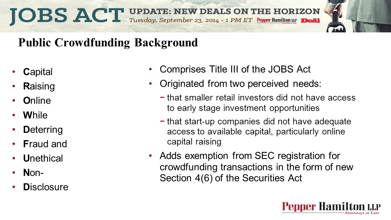 Comprises Title III of the JOBS Act Originated from two perceived needs: −that smaller retail investors did not have access to early stage investment opportunities −that start-up companies did not have adequate access to available capital, particularly online capital raising Adds exemption from SEC registration for crowdfunding transactions in the form of new Section 4(6) of the Securities Act Public Crowdfunding Background Capital Raising Online While Deterring Fraud and Unethical Non- Disclosure