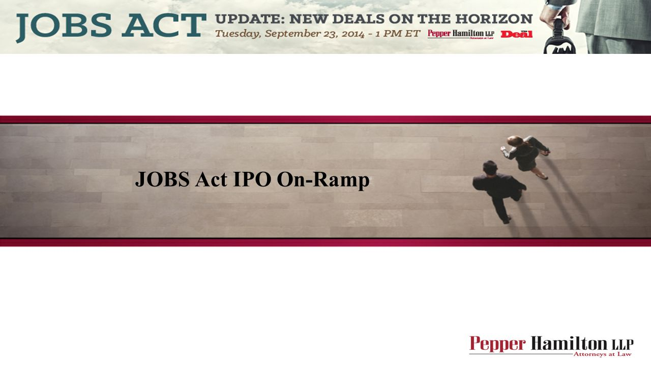 The IPO On-Ramp Title I of the JOBS Act – Reopening American Capital Markets to Emerging Growth Companies Intended to make capital raising easier The lengthy exhaustive IPO process was perceived as impeding capital raising by smaller companies Costs and difficulties of going public, listing on an exchange and being a public reporting company are high