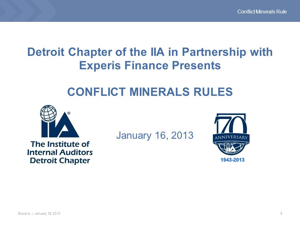 Experis | January 16, 20131 Conflict Minerals Rule Detroit Chapter of the IIA in Partnership with Experis Finance Presents CONFLICT MINERALS RULES January 16, 2013