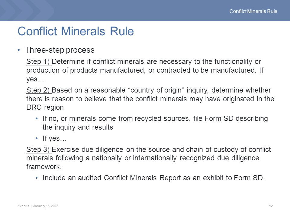 Experis | January 16, 201312 Conflict Minerals Rule Three-step process Step 1) Determine if conflict minerals are necessary to the functionality or production of products manufactured, or contracted to be manufactured.