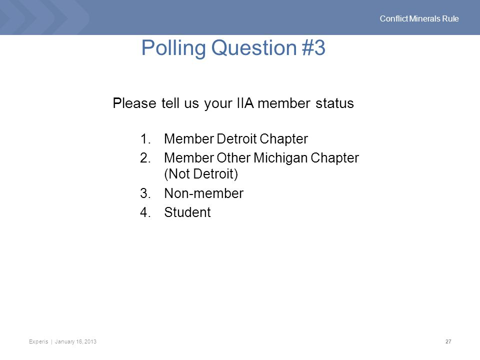 Experis | January 16, 201327 Conflict Minerals Rule Polling Question #3 Please tell us your IIA member status 1.Member Detroit Chapter 2.Member Other Michigan Chapter (Not Detroit) 3.Non-member 4.Student