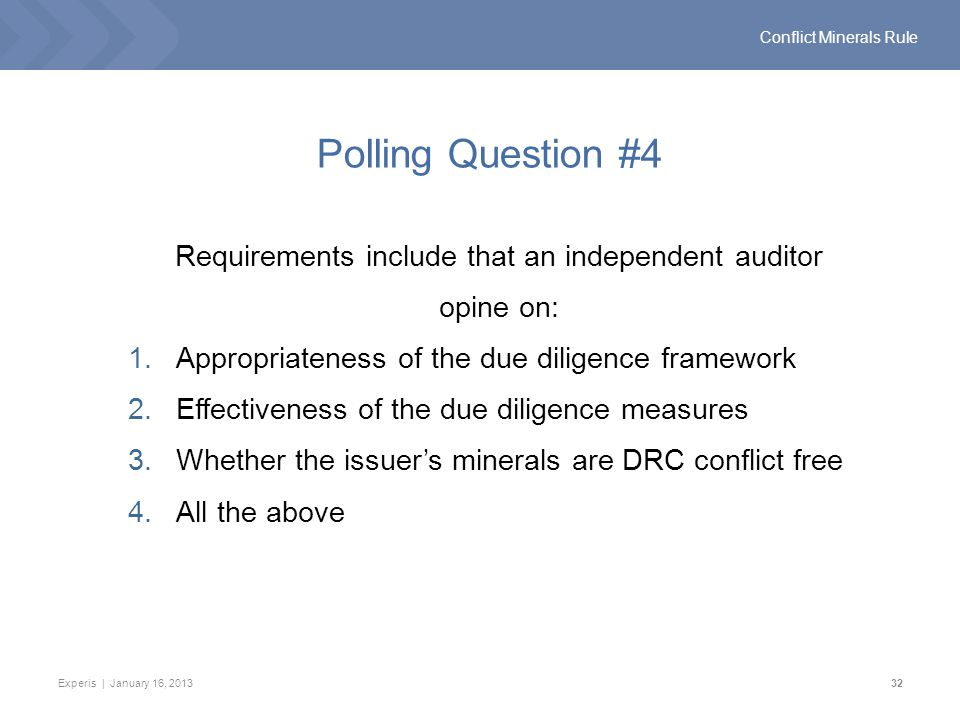 Experis | January 16, 201332 Conflict Minerals Rule Polling Question #4 Requirements include that an independent auditor opine on: 1.Appropriateness of the due diligence framework 2.Effectiveness of the due diligence measures 3.Whether the issuer's minerals are DRC conflict free 4.All the above