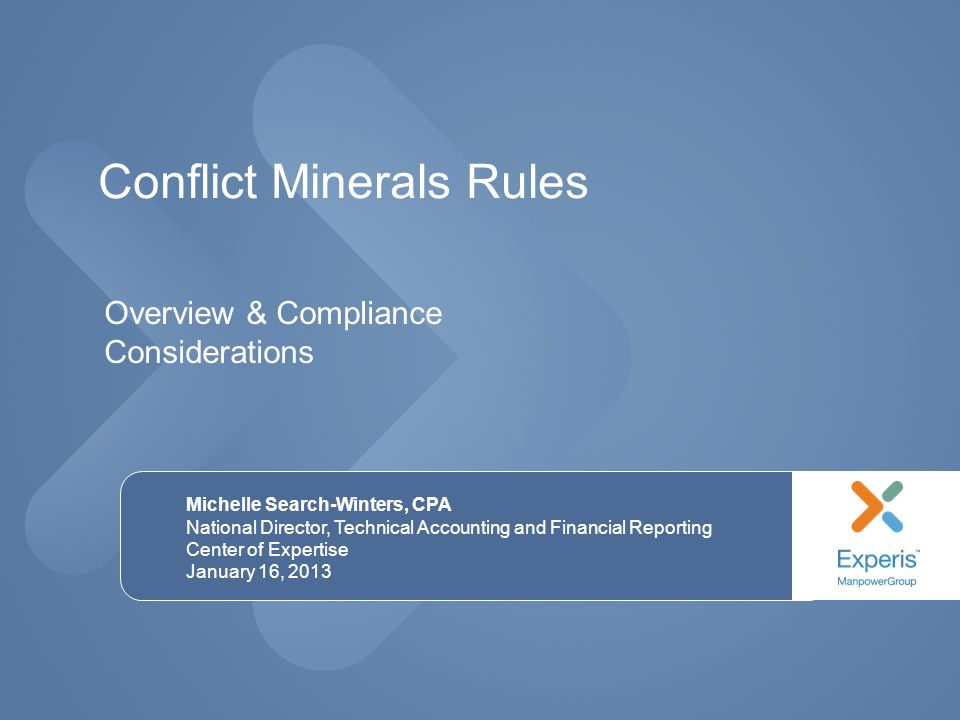 Conflict Minerals Rules Michelle Search-Winters, CPA National Director, Technical Accounting and Financial Reporting Center of Expertise January 16, 2013 Overview & Compliance Considerations