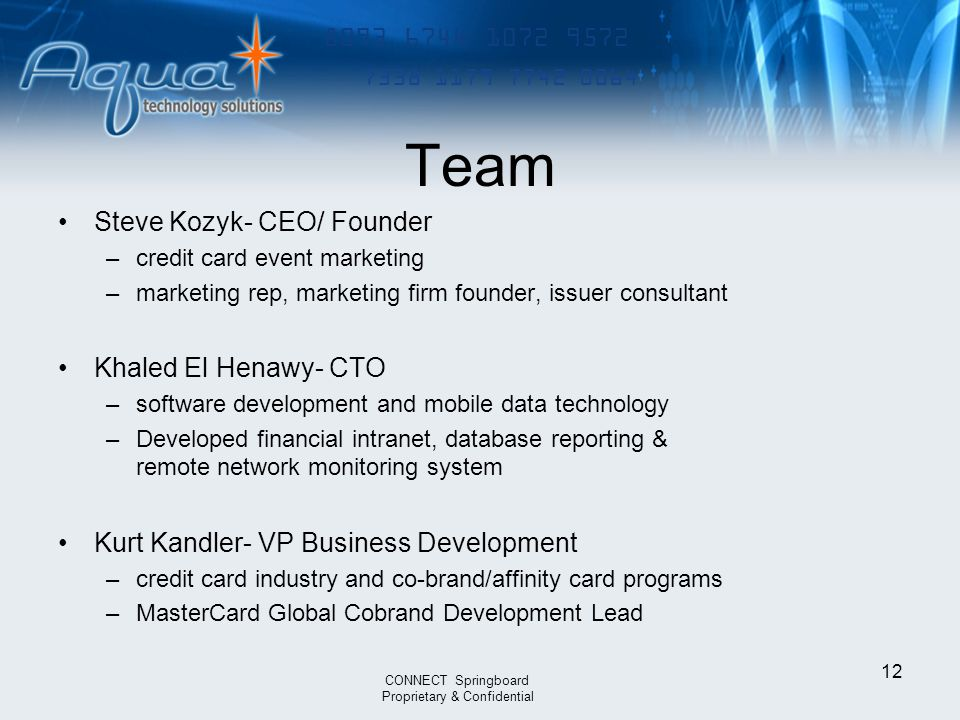 12 8093 6744 1072 9572 7338 1179 7742 0064 Steve Kozyk- CEO/ Founder –credit card event marketing –marketing rep, marketing firm founder, issuer consultant Khaled El Henawy- CTO –software development and mobile data technology –Developed financial intranet, database reporting & remote network monitoring system Kurt Kandler- VP Business Development –credit card industry and co-brand/affinity card programs –MasterCard Global Cobrand Development Lead CONNECT Springboard Proprietary & Confidential Team
