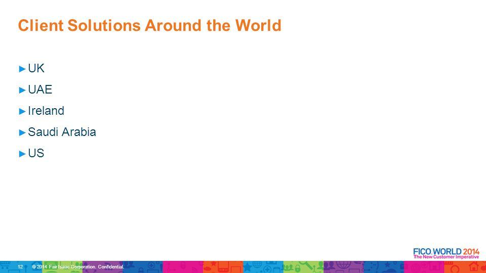© 2014 Fair Isaac Corporation. Confidential. ► UK ► UAE ► Ireland ► Saudi Arabia ► US Client Solutions Around the World 12