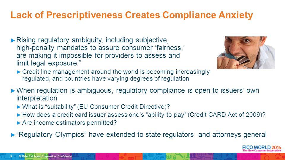 © 2014 Fair Isaac Corporation. Confidential. ► Rising regulatory ambiguity, including subjective, high-penalty mandates to assure consumer 'fairness,'
