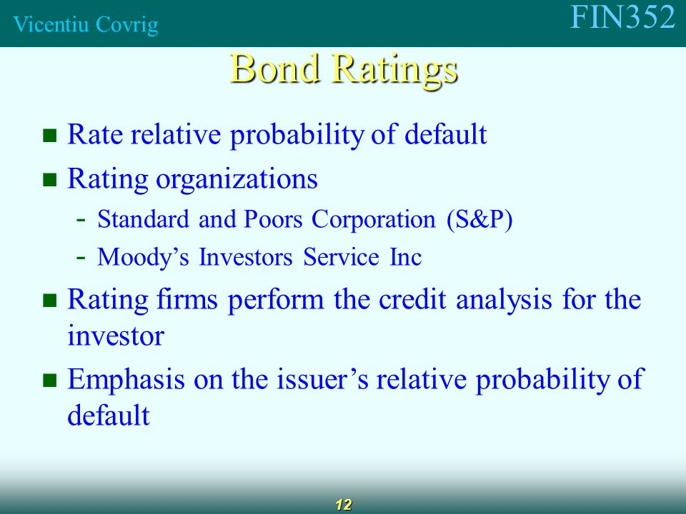 FIN352 Vicentiu Covrig 12 Rate relative probability of default Rating organizations - Standard and Poors Corporation (S&P) - Moody's Investors Service Inc Rating firms perform the credit analysis for the investor Emphasis on the issuer's relative probability of default Bond Ratings