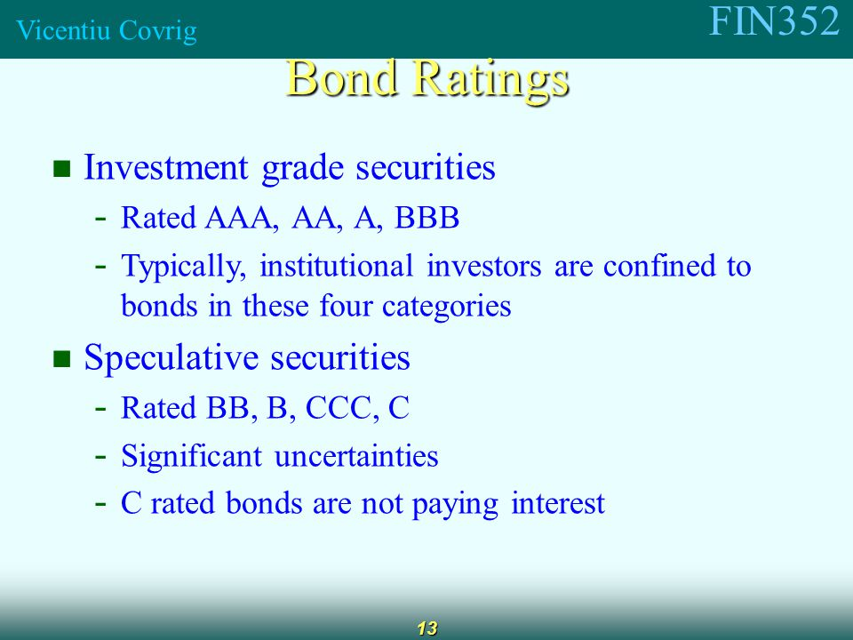 FIN352 Vicentiu Covrig 13 Investment grade securities - Rated AAA, AA, A, BBB - Typically, institutional investors are confined to bonds in these four categories Speculative securities - Rated BB, B, CCC, C - Significant uncertainties - C rated bonds are not paying interest Bond Ratings