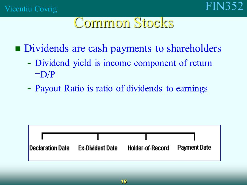 FIN352 Vicentiu Covrig 18 Dividends are cash payments to shareholders - Dividend yield is income component of return =D/P - Payout Ratio is ratio of dividends to earnings Common Stocks