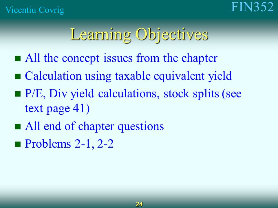 FIN352 Vicentiu Covrig 24 Learning Objectives All the concept issues from the chapter Calculation using taxable equivalent yield P/E, Div yield calculations, stock splits (see text page 41) All end of chapter questions Problems 2-1, 2-2