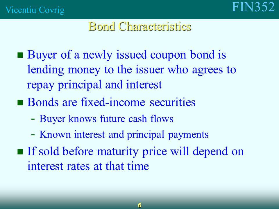 FIN352 Vicentiu Covrig 6 Buyer of a newly issued coupon bond is lending money to the issuer who agrees to repay principal and interest Bonds are fixed-income securities - Buyer knows future cash flows - Known interest and principal payments If sold before maturity price will depend on interest rates at that time Bond Characteristics