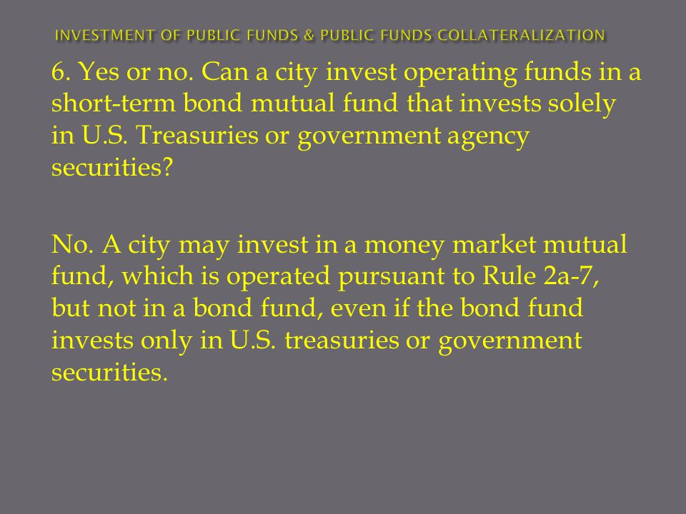 No. A city may invest in a money market mutual fund, which is operated pursuant to Rule 2a-7, but not in a bond fund, even if the bond fund invests on