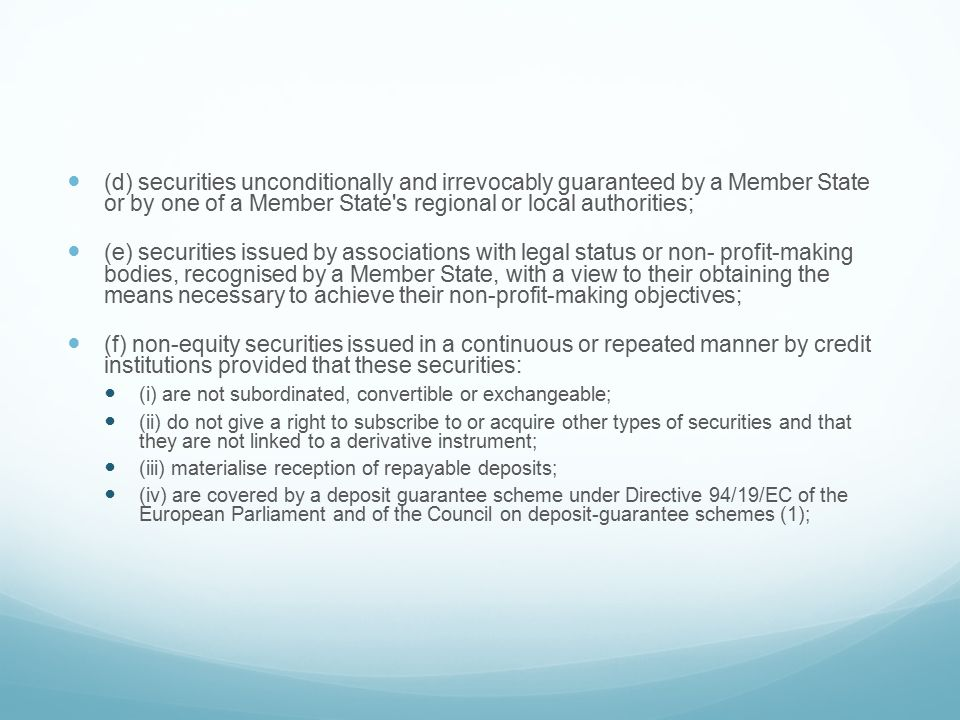 (d) securities unconditionally and irrevocably guaranteed by a Member State or by one of a Member State s regional or local authorities; (e) securities issued by associations with legal status or non- profit-making bodies, recognised by a Member State, with a view to their obtaining the means necessary to achieve their non-profit-making objectives; (f) non-equity securities issued in a continuous or repeated manner by credit institutions provided that these securities: (i) are not subordinated, convertible or exchangeable; (ii) do not give a right to subscribe to or acquire other types of securities and that they are not linked to a derivative instrument; (iii) materialise reception of repayable deposits; (iv) are covered by a deposit guarantee scheme under Directive 94/19/EC of the European Parliament and of the Council on deposit-guarantee schemes (1);
