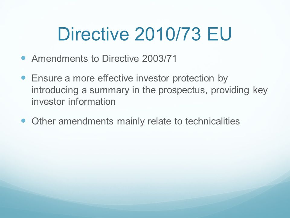 Directive 2010/73 EU Amendments to Directive 2003/71 Ensure a more effective investor protection by introducing a summary in the prospectus, providing