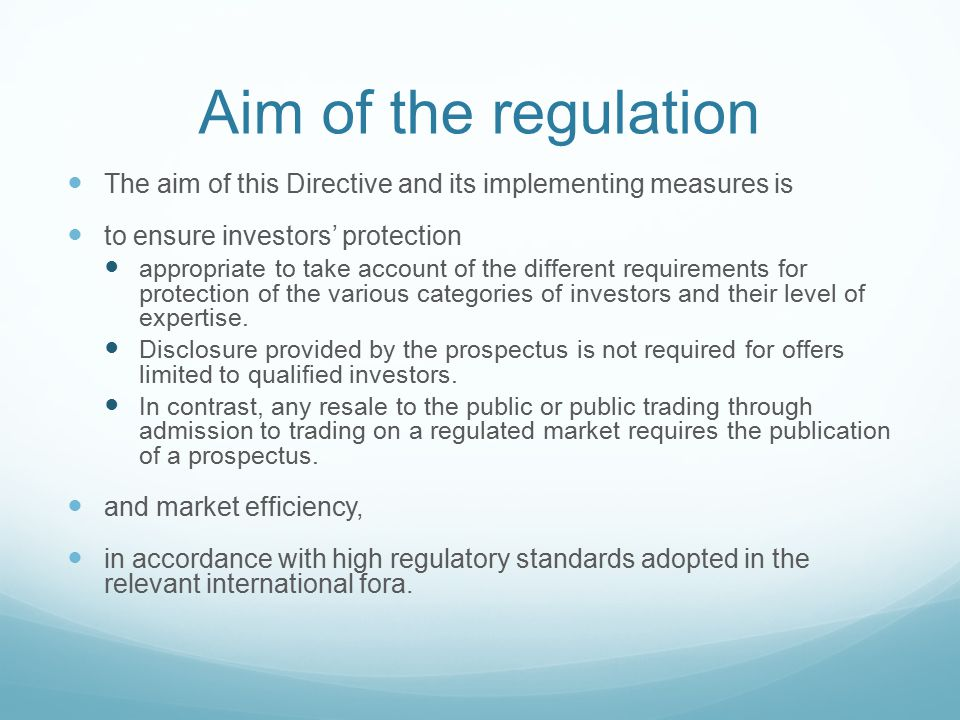 Aim of the regulation The aim of this Directive and its implementing measures is to ensure investors' protection appropriate to take account of the different requirements for protection of the various categories of investors and their level of expertise.