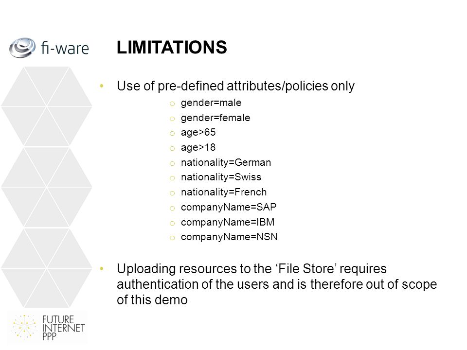 LIMITATIONS Use of pre-defined attributes/policies only o gender=male o gender=female o age>65 o age>18 o nationality=German o nationality=Swiss o nationality=French o companyName=SAP o companyName=IBM o companyName=NSN Uploading resources to the 'File Store' requires authentication of the users and is therefore out of scope of this demo