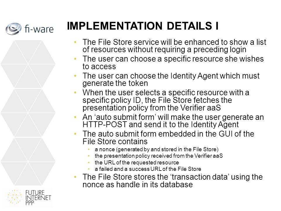 IMPLEMENTATION DETAILS I The File Store service will be enhanced to show a list of resources without requiring a preceding login The user can choose a specific resource she wishes to access The user can choose the Identity Agent which must generate the token When the user selects a specific resource with a specific policy ID, the File Store fetches the presentation policy from the Verifier aaS An 'auto submit form' will make the user generate an HTTP-POST and send it to the Identity Agent The auto submit form embedded in the GUI of the File Store contains a nonce (generated by and stored in the File Store) the presentation policy received from the Verifier aaS the URL of the requested resource a failed and a success URL of the File Store The File Store stores the 'transaction data' using the nonce as handle in its database