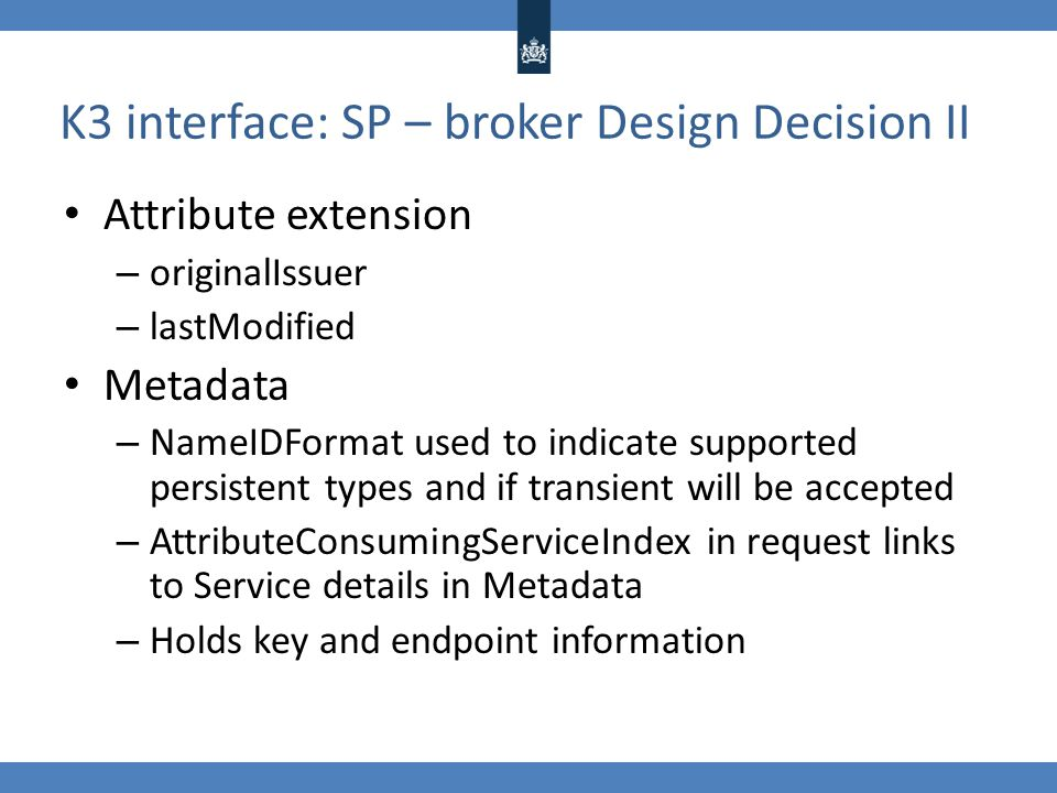 K3 interface: SP – broker Design Decision II Attribute extension – originalIssuer – lastModified Metadata – NameIDFormat used to indicate supported pe